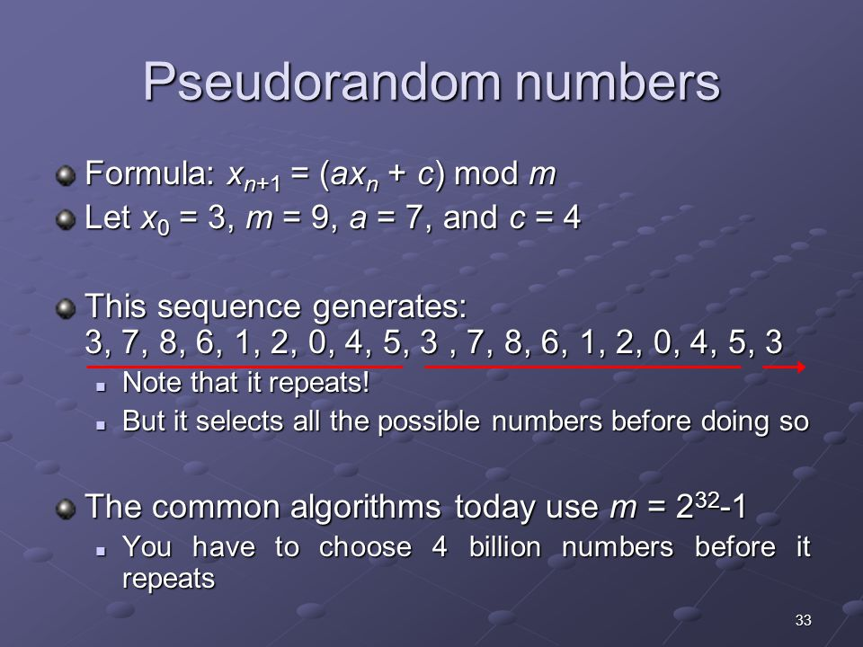 33 Pseudorandom numbers Formula: x n+1 = (ax n + c) mod m Let x 0 = 3, m = 9, a = 7, and c = 4 This sequence generates: 3, 7, 8, 6, 1, 2, 0, 4, 5, 3, 7, 8, 6, 1, 2, 0, 4, 5, 3 Note that it repeats.