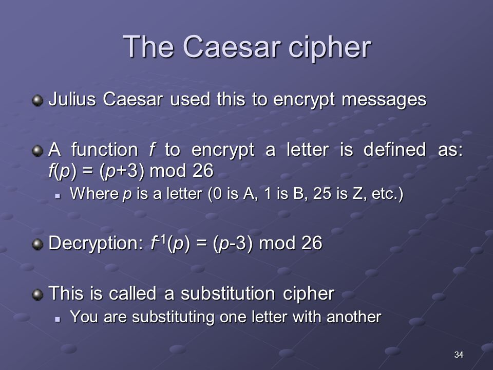 34 The Caesar cipher Julius Caesar used this to encrypt messages A function f to encrypt a letter is defined as: f(p) = (p+3) mod 26 Where p is a letter (0 is A, 1 is B, 25 is Z, etc.) Where p is a letter (0 is A, 1 is B, 25 is Z, etc.) Decryption: f -1 (p) = (p-3) mod 26 This is called a substitution cipher You are substituting one letter with another You are substituting one letter with another