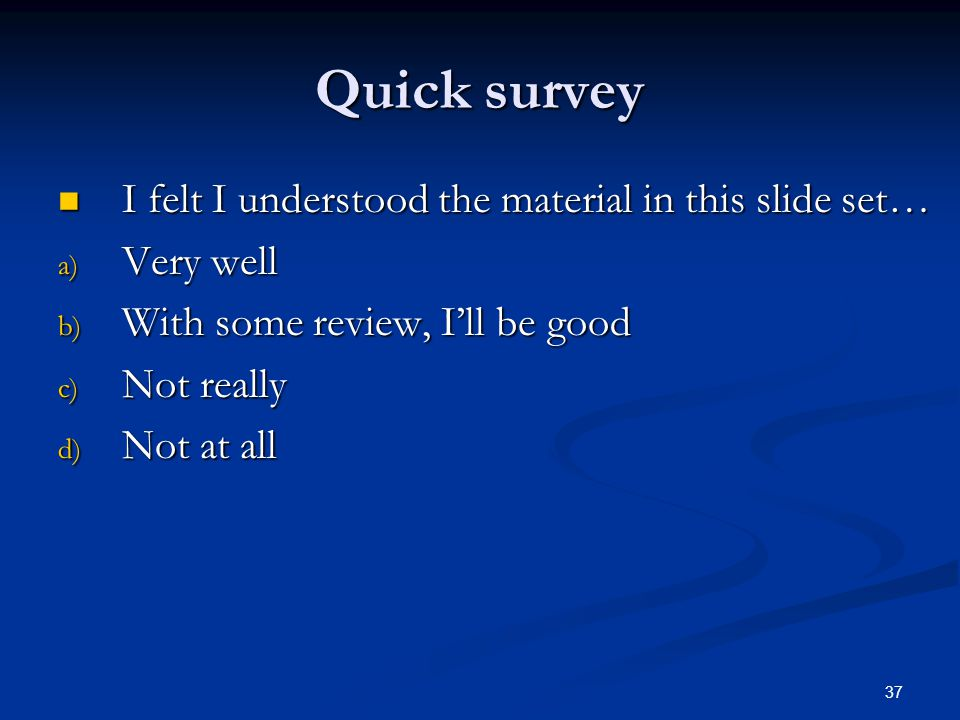 37 Quick survey I felt I understood the material in this slide set… I felt I understood the material in this slide set… a) Very well b) With some review, I'll be good c) Not really d) Not at all