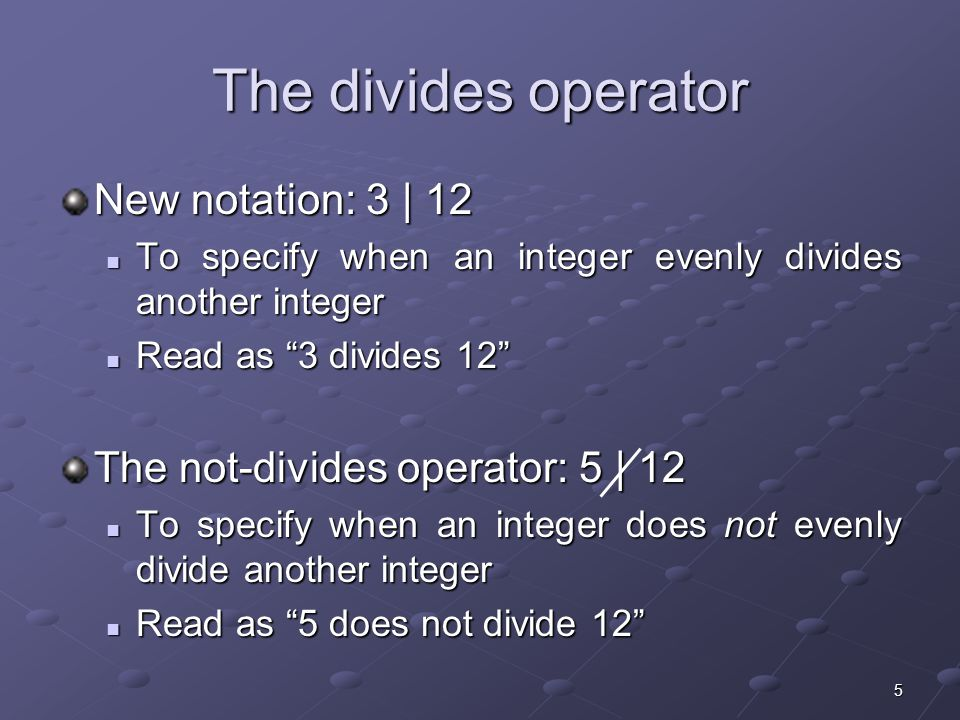 5 The divides operator New notation: 3 | 12 To specify when an integer evenly divides another integer To specify when an integer evenly divides another integer Read as 3 divides 12 Read as 3 divides 12 The not-divides operator: 5 | 12 To specify when an integer does not evenly divide another integer To specify when an integer does not evenly divide another integer Read as 5 does not divide 12 Read as 5 does not divide 12