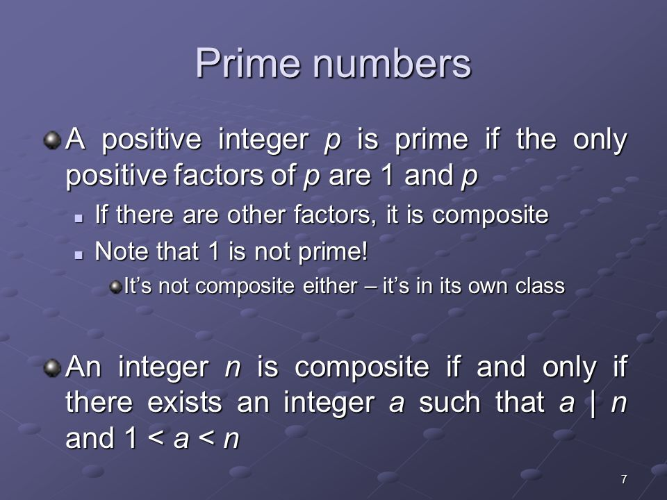 7 Prime numbers A positive integer p is prime if the only positive factors of p are 1 and p If there are other factors, it is composite If there are other factors, it is composite Note that 1 is not prime.
