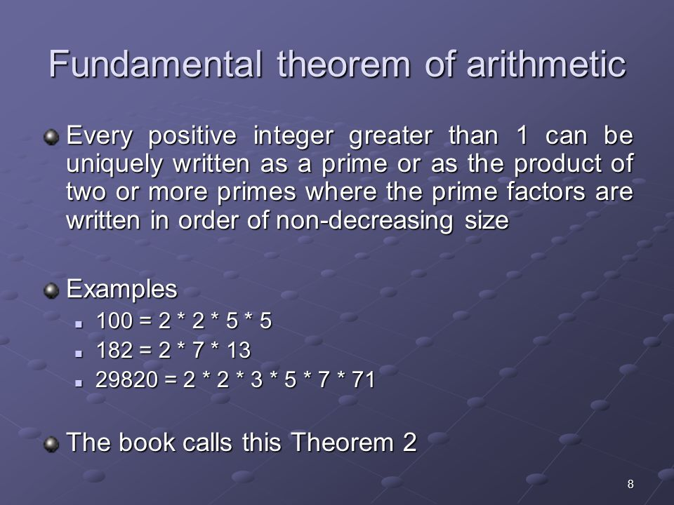 8 Fundamental theorem of arithmetic Every positive integer greater than 1 can be uniquely written as a prime or as the product of two or more primes where the prime factors are written in order of non-decreasing size Examples 100 = 2 * 2 * 5 * = 2 * 2 * 5 * = 2 * 7 * = 2 * 7 * = 2 * 2 * 3 * 5 * 7 * = 2 * 2 * 3 * 5 * 7 * 71 The book calls this Theorem 2