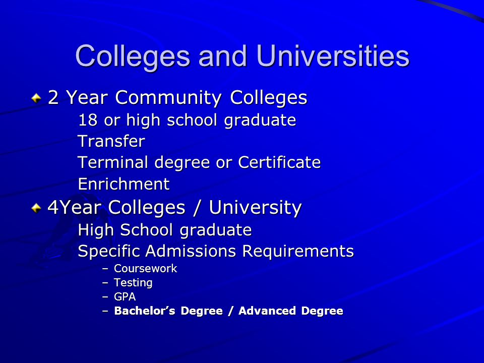 Colleges and Universities 2 Year Community Colleges 18 or high school graduate Transfer Terminal degree or Certificate Enrichment 4Year Colleges / University High School graduate Specific Admissions Requirements –Coursework –Testing –GPA –Bachelor's Degree / Advanced Degree