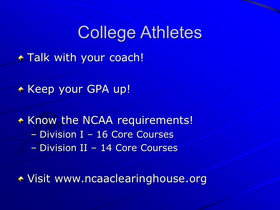 College Athletes Talk with your coach. Keep your GPA up.