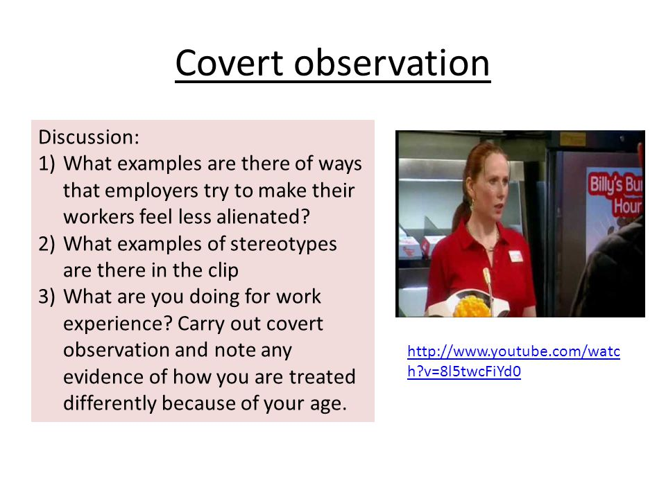 Covert observation Discussion: 1)What examples are there of ways that employers try to make their workers feel less alienated.