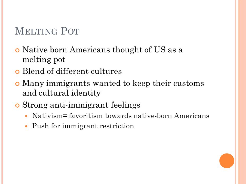 M ELTING P OT Native born Americans thought of US as a melting pot Blend of different cultures Many immigrants wanted to keep their customs and cultural identity Strong anti-immigrant feelings Nativism= favoritism towards native-born Americans Push for immigrant restriction