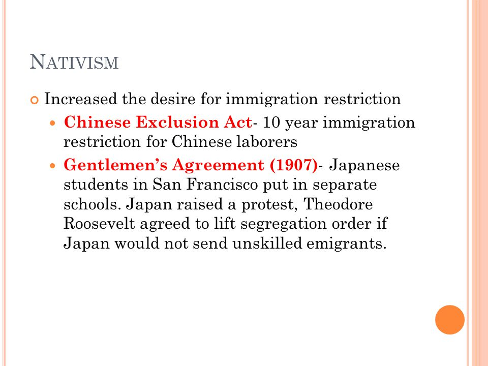 N ATIVISM Increased the desire for immigration restriction Chinese Exclusion Act - 10 year immigration restriction for Chinese laborers Gentlemen's Agreement (1907) - Japanese students in San Francisco put in separate schools.