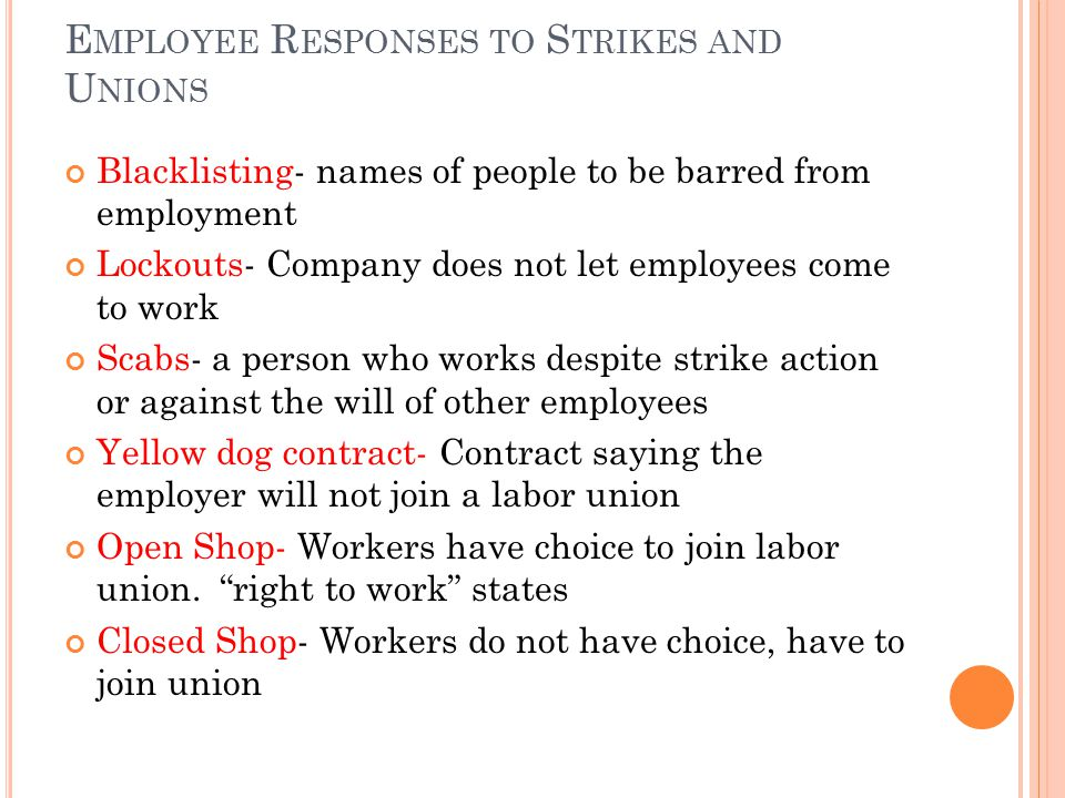 E MPLOYEE R ESPONSES TO S TRIKES AND U NIONS Blacklisting- names of people to be barred from employment Lockouts- Company does not let employees come to work Scabs- a person who works despite strike action or against the will of other employees Yellow dog contract- Contract saying the employer will not join a labor union Open Shop- Workers have choice to join labor union.