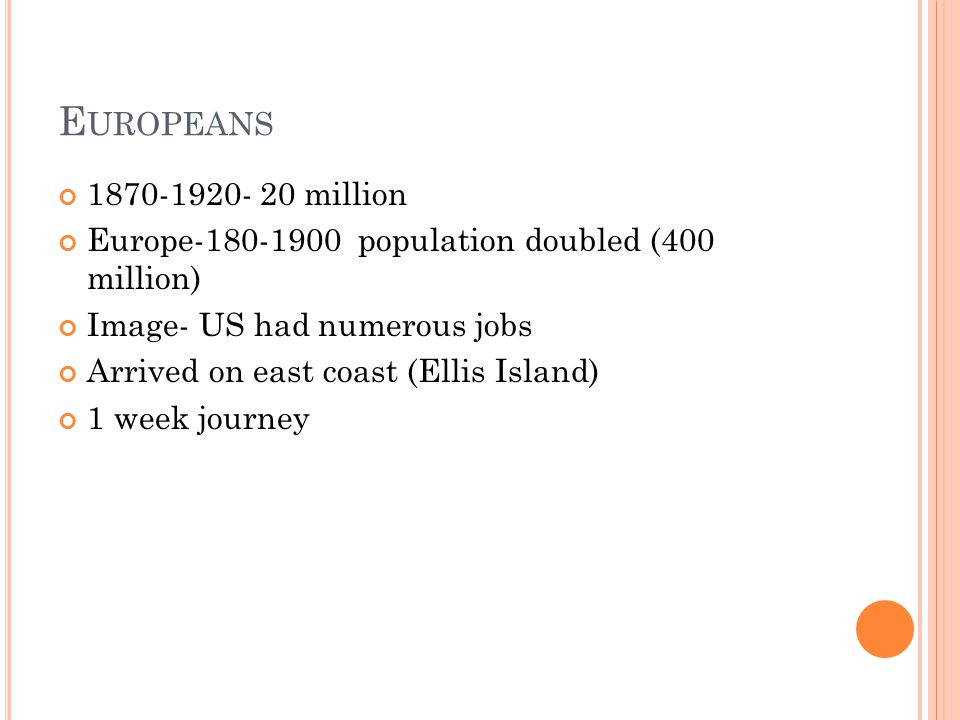E UROPEANS million Europe population doubled (400 million) Image- US had numerous jobs Arrived on east coast (Ellis Island) 1 week journey