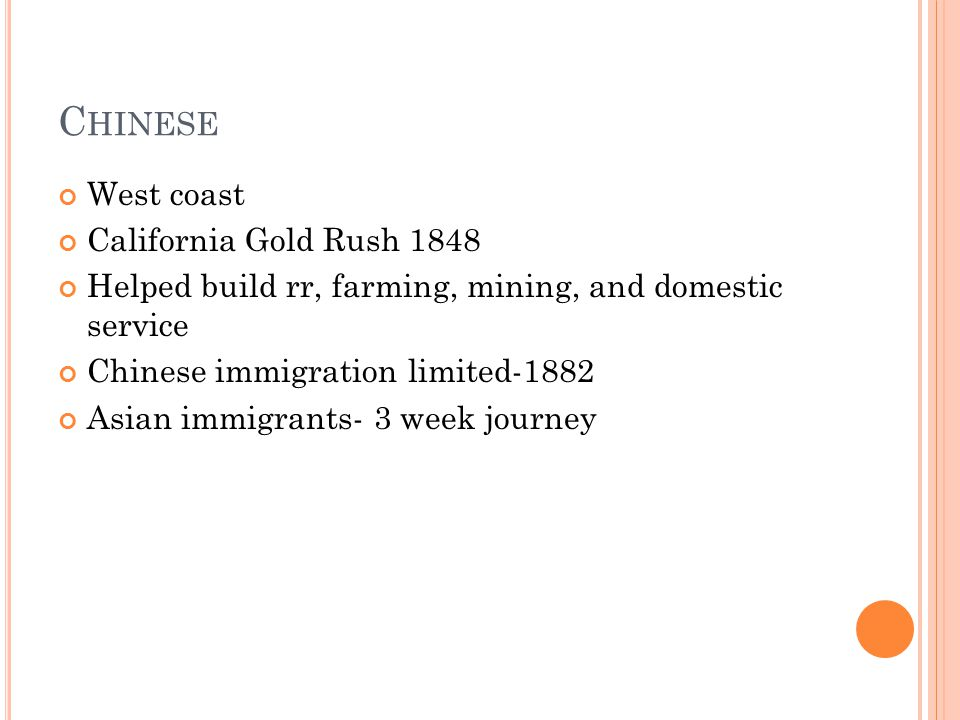 C HINESE West coast California Gold Rush 1848 Helped build rr, farming, mining, and domestic service Chinese immigration limited-1882 Asian immigrants- 3 week journey
