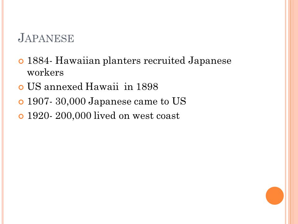 J APANESE Hawaiian planters recruited Japanese workers US annexed Hawaii in ,000 Japanese came to US ,000 lived on west coast