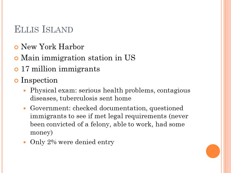 E LLIS I SLAND New York Harbor Main immigration station in US 17 million immigrants Inspection Physical exam: serious health problems, contagious diseases, tuberculosis sent home Government: checked documentation, questioned immigrants to see if met legal requirements (never been convicted of a felony, able to work, had some money) Only 2% were denied entry