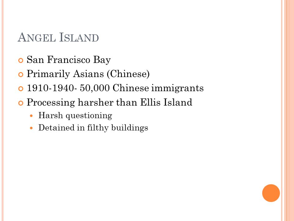 A NGEL I SLAND San Francisco Bay Primarily Asians (Chinese) ,000 Chinese immigrants Processing harsher than Ellis Island Harsh questioning Detained in filthy buildings