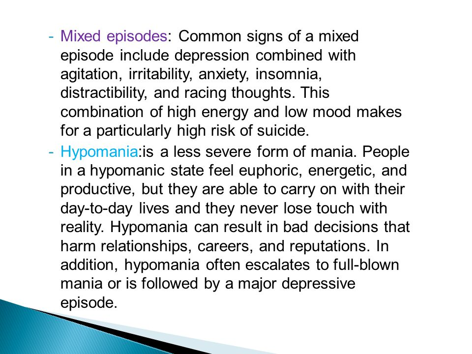 -Mixed episodes: Common signs of a mixed episode include depression combined with agitation, irritability, anxiety, insomnia, distractibility, and racing thoughts.