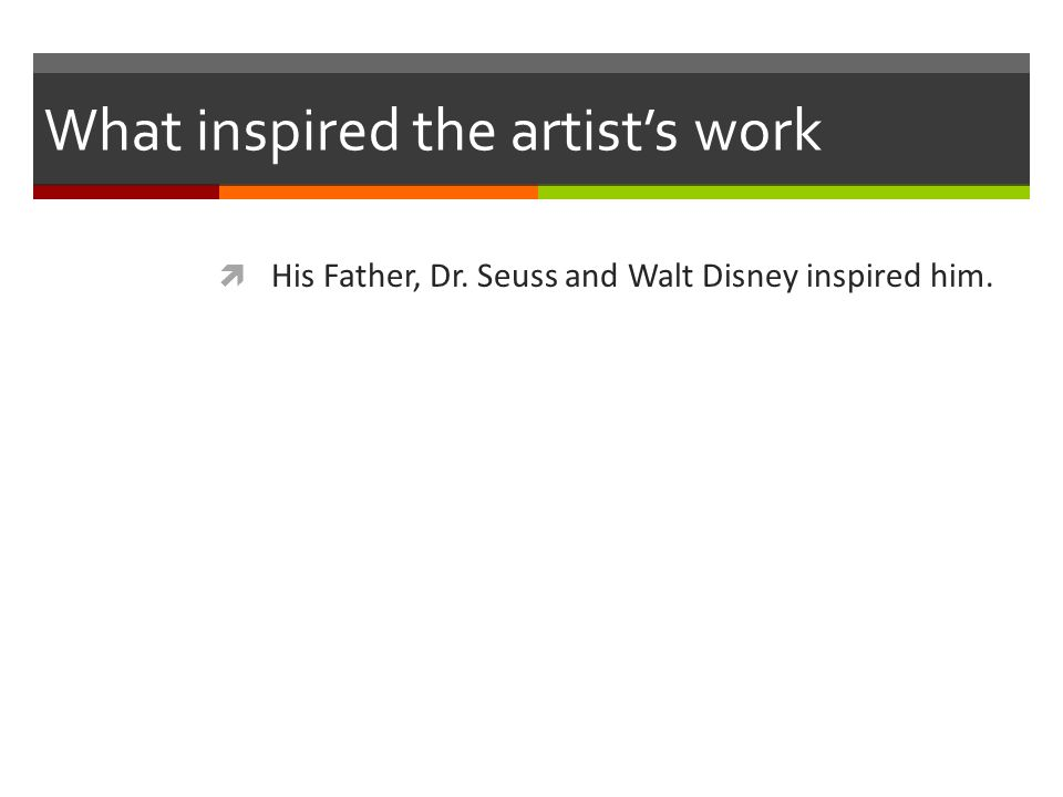 What inspired the artist's work  His Father, Dr. Seuss and Walt Disney inspired him.