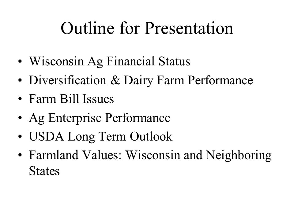Outline for Presentation Wisconsin Ag Financial Status Diversification & Dairy Farm Performance Farm Bill Issues Ag Enterprise Performance USDA Long Term Outlook Farmland Values: Wisconsin and Neighboring States