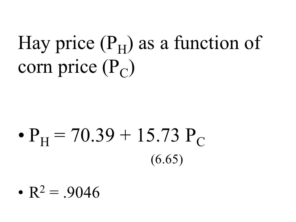 Hay price (P H ) as a function of corn price (P C ) P H = P C (6.65) R 2 =.9046