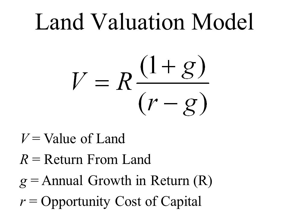 Land Valuation Model V = Value of Land R = Return From Land g = Annual Growth in Return (R) r = Opportunity Cost of Capital