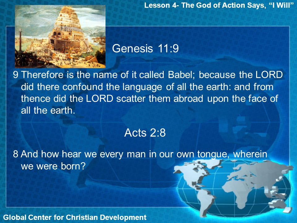 Lesson 4- The God of Action Says, I Will Global Center for Christian Development Genesis 11:9 Acts 2:8 8 And how hear we every man in our own tongue, wherein we were born.