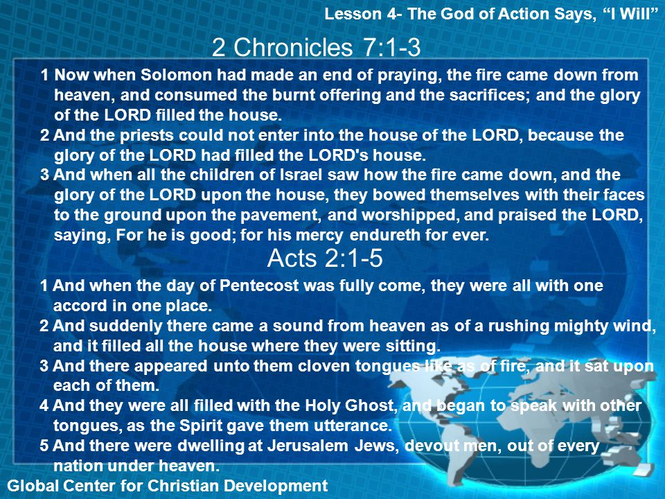 Lesson 4- The God of Action Says, I Will Global Center for Christian Development 2 Chronicles 7:1-3 Acts 2:1-5 1 Now when Solomon had made an end of praying, the fire came down from heaven, and consumed the burnt offering and the sacrifices; and the glory of the LORD filled the house.