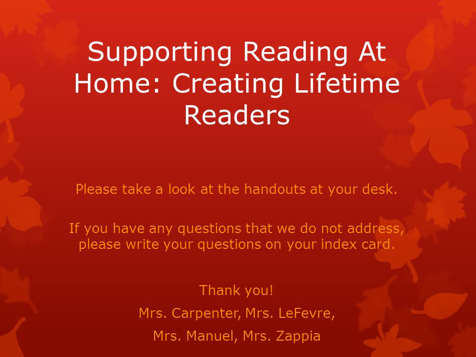 Supporting Reading At Home: Creating Lifetime Readers Please take a look at the handouts at your desk.