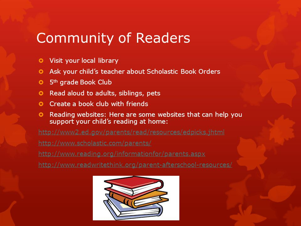 Community of Readers  Visit your local library  Ask your child's teacher about Scholastic Book Orders  5 th grade Book Club  Read aloud to adults, siblings, pets  Create a book club with friends  Reading websites: Here are some websites that can help you support your child's reading at home: