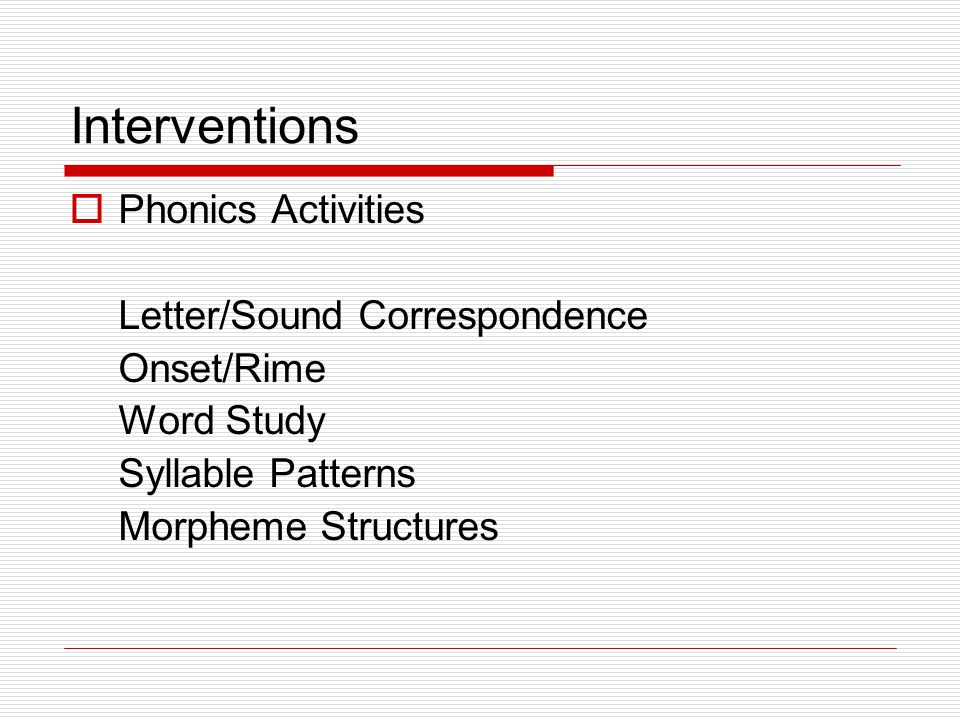 Interventions  Phonics Activities Letter/Sound Correspondence Onset/Rime Word Study Syllable Patterns Morpheme Structures