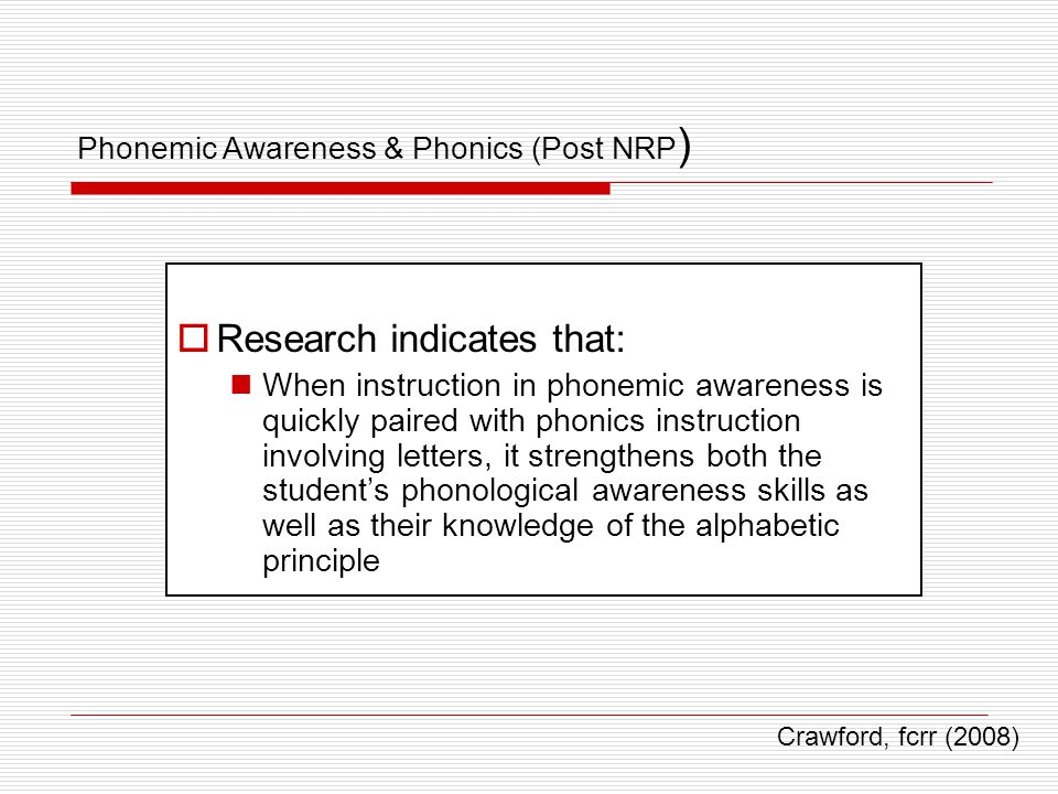 Phonemic Awareness & Phonics (Post NRP )  Research indicates that: When instruction in phonemic awareness is quickly paired with phonics instruction involving letters, it strengthens both the student's phonological awareness skills as well as their knowledge of the alphabetic principle Crawford, fcrr (2008)