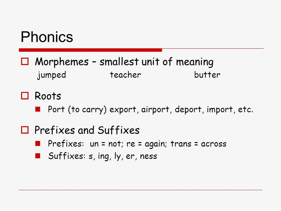 Phonics  Morphemes – smallest unit of meaning jumped teacher butter  Roots Port (to carry) export, airport, deport, import, etc.