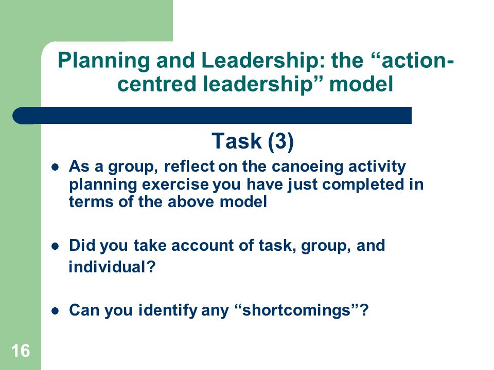 16 Planning and Leadership: the action- centred leadership model Task (3) As a group, reflect on the canoeing activity planning exercise you have just completed in terms of the above model Did you take account of task, group, and individual.