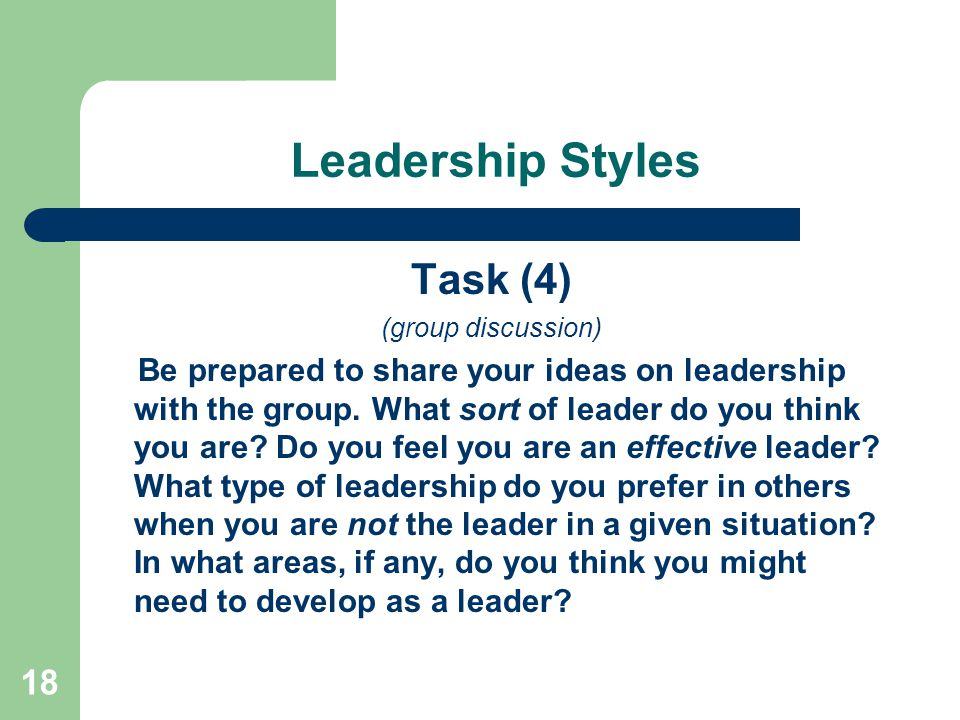 18 Leadership Styles Task (4) (group discussion) Be prepared to share your ideas on leadership with the group.