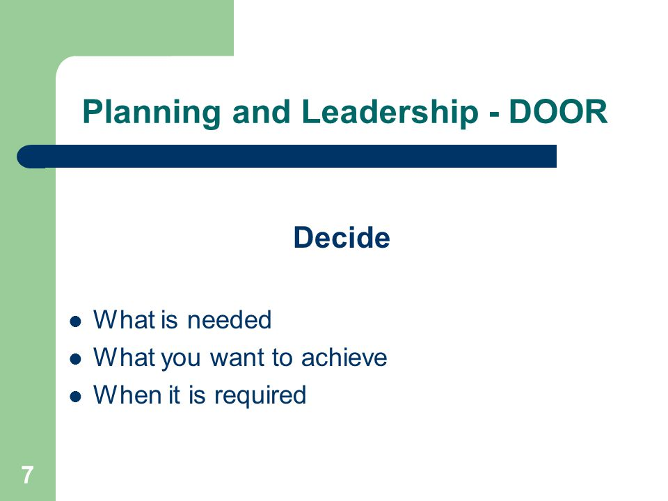 7 Planning and Leadership - DOOR Decide What is needed What you want to achieve When it is required