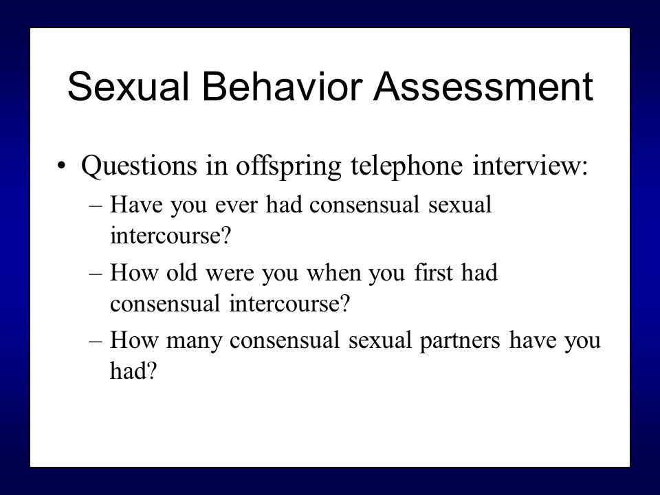 Sexual Behavior Assessment Questions in offspring telephone interview: –Have you ever had consensual sexual intercourse.
