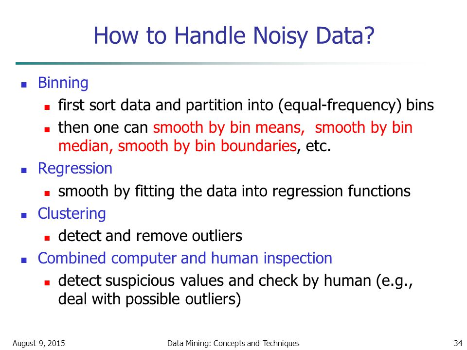 August 9, 2015Data Mining: Concepts and Techniques34 How to Handle Noisy Data.