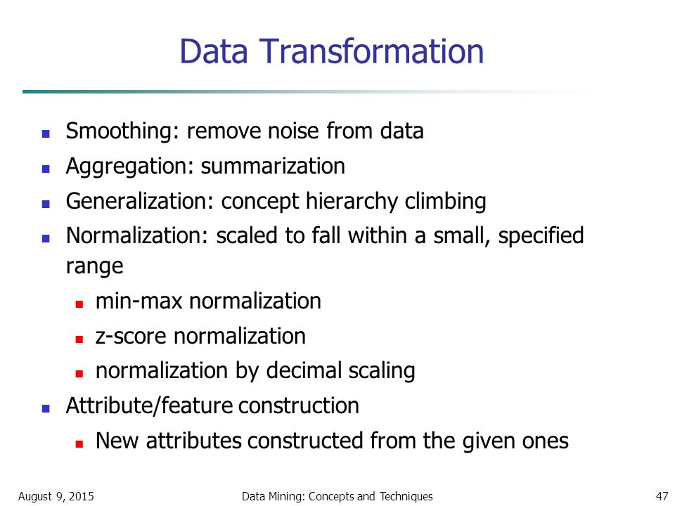 August 9, 2015Data Mining: Concepts and Techniques47 Data Transformation Smoothing: remove noise from data Aggregation: summarization Generalization: concept hierarchy climbing Normalization: scaled to fall within a small, specified range min-max normalization z-score normalization normalization by decimal scaling Attribute/feature construction New attributes constructed from the given ones