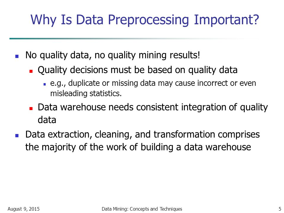 August 9, 2015Data Mining: Concepts and Techniques5 Why Is Data Preprocessing Important.