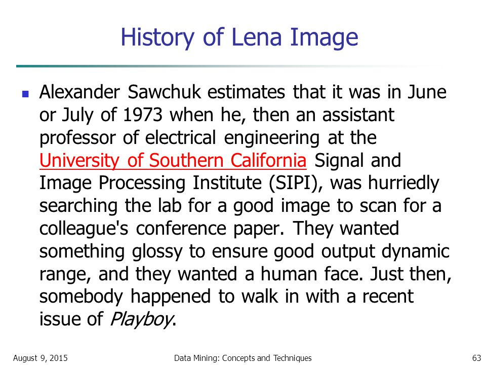 History of Lena Image August 9, 2015Data Mining: Concepts and Techniques63 Alexander Sawchuk estimates that it was in June or July of 1973 when he, then an assistant professor of electrical engineering at the University of Southern California Signal and Image Processing Institute (SIPI), was hurriedly searching the lab for a good image to scan for a colleague s conference paper.