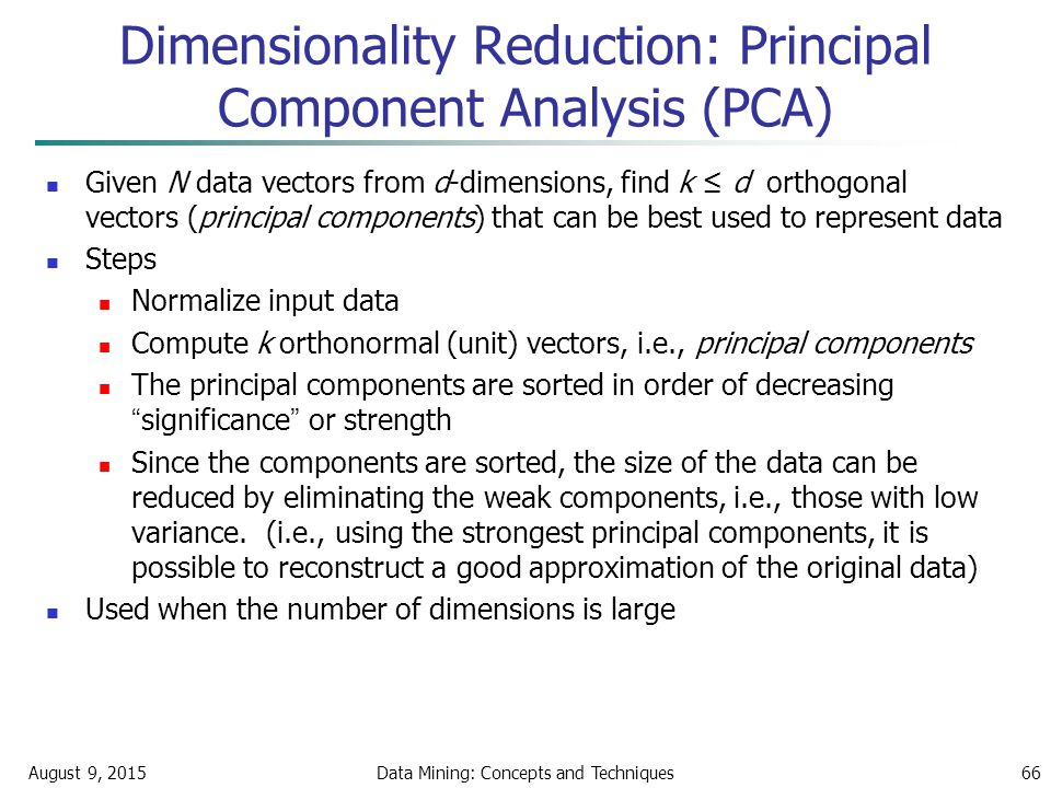 August 9, 2015Data Mining: Concepts and Techniques66 Given N data vectors from d-dimensions, find k ≤ d orthogonal vectors (principal components) that can be best used to represent data Steps Normalize input data Compute k orthonormal (unit) vectors, i.e., principal components The principal components are sorted in order of decreasing significance or strength Since the components are sorted, the size of the data can be reduced by eliminating the weak components, i.e., those with low variance.