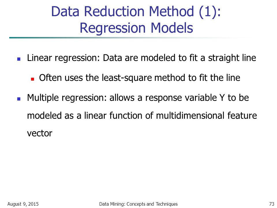 August 9, 2015Data Mining: Concepts and Techniques73 Data Reduction Method (1): Regression Models Linear regression: Data are modeled to fit a straight line Often uses the least-square method to fit the line Multiple regression: allows a response variable Y to be modeled as a linear function of multidimensional feature vector