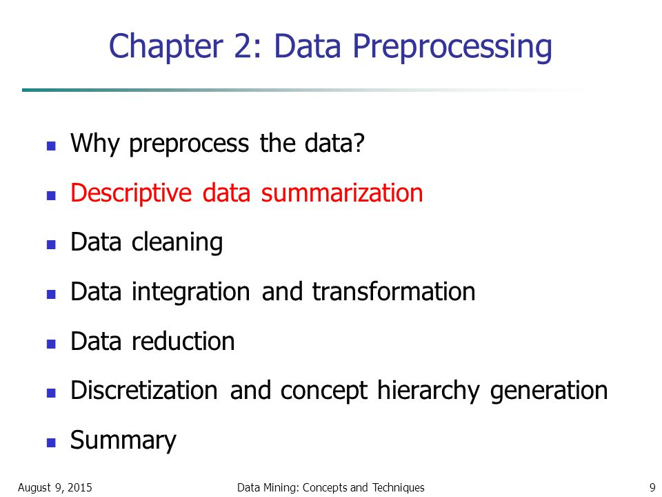 August 9, 2015Data Mining: Concepts and Techniques9 Chapter 2: Data Preprocessing Why preprocess the data.