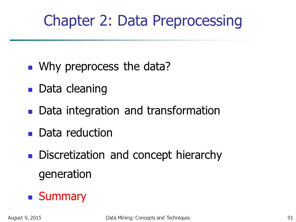 August 9, 2015Data Mining: Concepts and Techniques91 Chapter 2: Data Preprocessing Why preprocess the data.