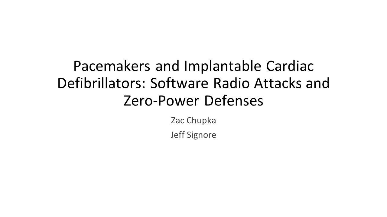 Pacemakers and Implantable Cardiac Defibrillators: Software Radio Attacks and Zero-Power Defenses Zac Chupka Jeff Signore