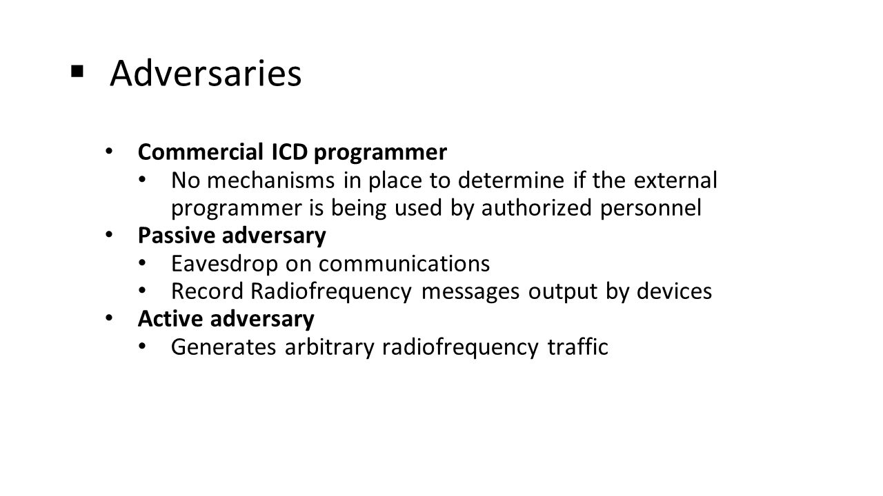  Adversaries Commercial ICD programmer No mechanisms in place to determine if the external programmer is being used by authorized personnel Passive adversary Eavesdrop on communications Record Radiofrequency messages output by devices Active adversary Generates arbitrary radiofrequency traffic