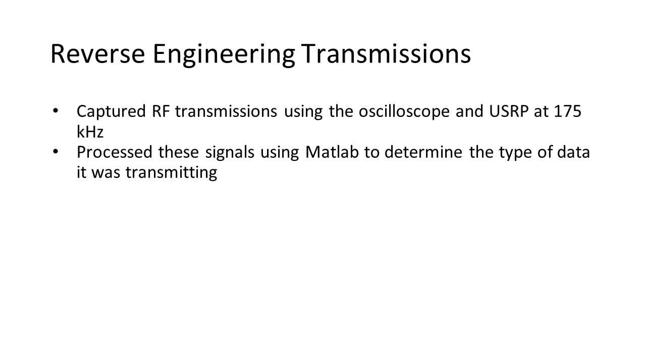 Reverse Engineering Transmissions Captured RF transmissions using the oscilloscope and USRP at 175 kHz Processed these signals using Matlab to determine the type of data it was transmitting