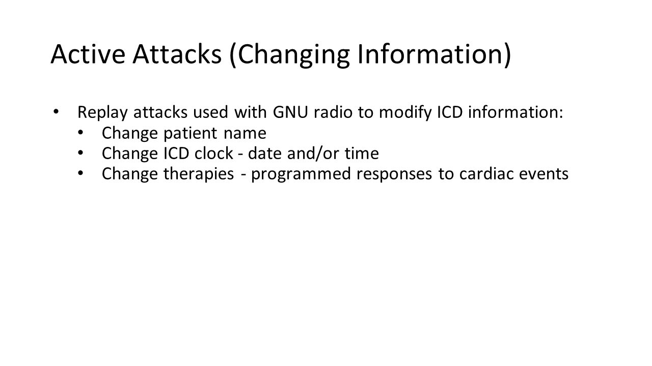 Active Attacks (Changing Information) Replay attacks used with GNU radio to modify ICD information: Change patient name Change ICD clock - date and/or time Change therapies - programmed responses to cardiac events
