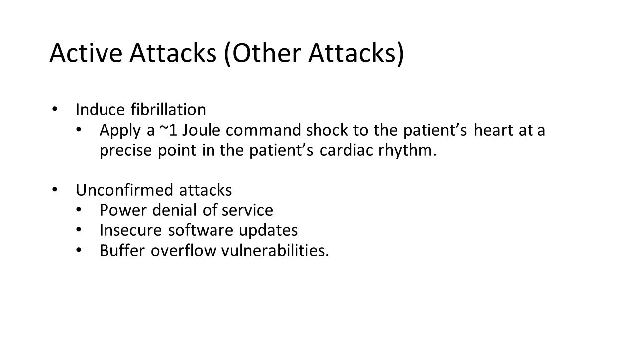 Active Attacks (Other Attacks) Induce fibrillation Apply a ~1 Joule command shock to the patient's heart at a precise point in the patient's cardiac rhythm.
