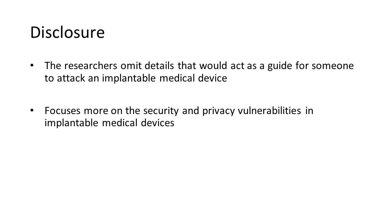 Disclosure The researchers omit details that would act as a guide for someone to attack an implantable medical device Focuses more on the security and privacy vulnerabilities in implantable medical devices