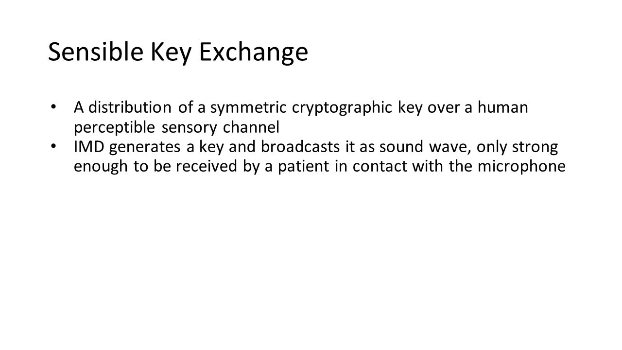Sensible Key Exchange A distribution of a symmetric cryptographic key over a human perceptible sensory channel IMD generates a key and broadcasts it as sound wave, only strong enough to be received by a patient in contact with the microphone