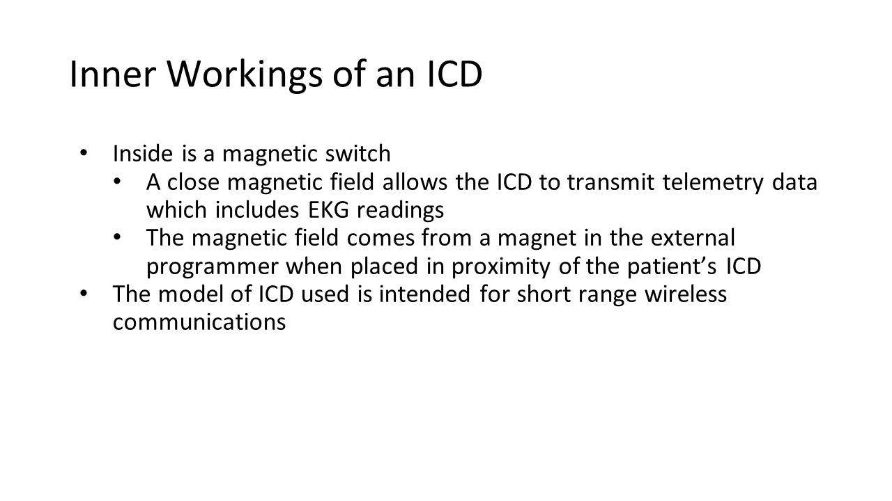 Inner Workings of an ICD Inside is a magnetic switch A close magnetic field allows the ICD to transmit telemetry data which includes EKG readings The magnetic field comes from a magnet in the external programmer when placed in proximity of the patient's ICD The model of ICD used is intended for short range wireless communications