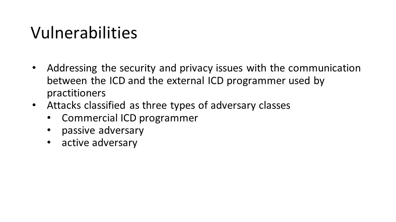 Vulnerabilities Addressing the security and privacy issues with the communication between the ICD and the external ICD programmer used by practitioners Attacks classified as three types of adversary classes Commercial ICD programmer passive adversary active adversary